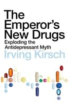 The Emperor's New Drugs - Exploding the Antidepressant Myth ebook by Irving Kirsch PhD