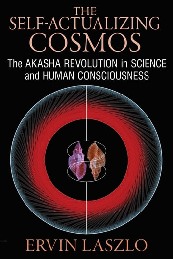 The Self-Actualizing Cosmos - The Akasha Revolution in Science and Human Consciousness ebook by Ervin Laszlo