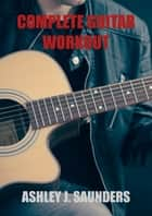 Complete Guitar Workout ebook by Ashley J. Saunders