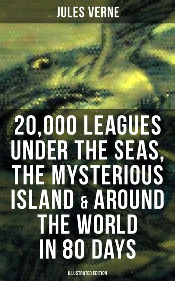 20,000 Leagues Under the Seas, The Mysterious Island & Around the World in 80 Days - 3 Sci-Fi Classics in One eBook (Illustrated Edition) ebook by Jules Verne