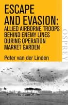 Escape and Evasion - Allied airborne troops behind enemy lines during Operation Market Garden ebook by Peter van der Linden