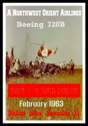 A Northwest Orient Airlines Boeing 720B Crashes In The Florida Everglades February 1963 eBook by Robert Grey Reynolds Jr