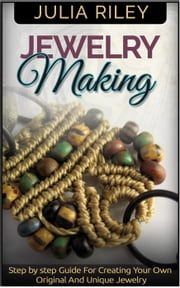Jewelry Making: Step by step Guide To Creating Your Own Original And Unique Jewelry ebook by Julia Riley