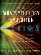 The Parapsychology Revolution - A Concise Anthology of Paranormal and Psychical Research ebook by Logan Yonavjak, Robert M. Schoch