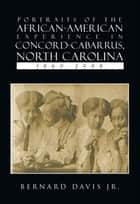 Portraits Of The African-American Experience In Concord-Cabarrus, North Carolina 1860-2008 ebook by Bernard Davis Jr.
