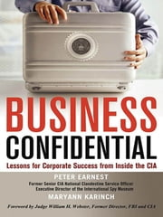 Business Confidential - Lessons for Corporate Success from Inside the CIA ebook by Peter EARNEST,Maryann KARINCH