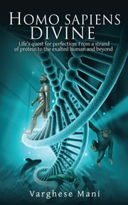 Homo sapiens divine - Life's quest for perfection: From a strand of protein to the exalted human and beyond ebook by Varghese Mani