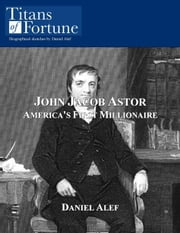 John Jacob Astor: America's First Millionaire ebook by Daniel Alef