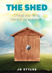 The Shed - Change Your Life By Cleaning Out Your Shed! ebook by Jo Ettles