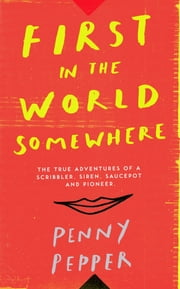 First in the World Somewhere - The True Adventures of a Scribbler, Siren, Saucepot and Pioneer ebook by Penny Pepper