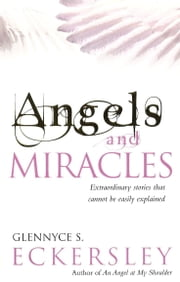 Angels And Miracles - Modern day miracles and extraordinary coincidences ebook by Glennyce S. Eckersley