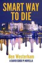 Smart Way to Die - A David Good private investigator novella ebook by Ben Westerham