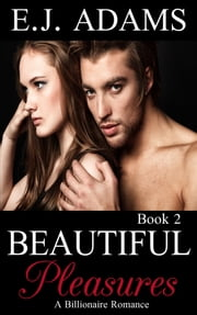 Beautiful Pleasures Book 2 - A Billionaire Romance ebook by E.J. Adams