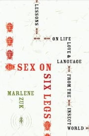 Sex on Six Legs - Lessons on Life, Love, and Language from the Insect World ebook by Marlene Zuk