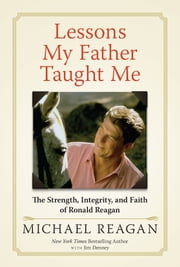Lessons My Father Taught Me - The Strength, Integrity, and Faith of Ronald Reagan ebook by Michael Reagan,Jim Denney