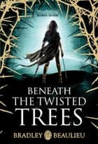 Beneath the Twisted Trees ebook by Bradley Beaulieu