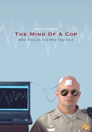 The Mind Of A Cop - What They Do, And Why They Do It ebook by Scott Fielden