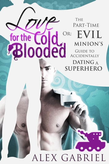 Love for the Cold-Blooded. Or: The Part-Time Evil Minion's Guide to Accidentally Dating a Superhero. ebook by Alex Gabriel