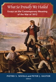 What So Proudly We Hailed - Essays on the Contemporary Meaning of the War of 1812 ebook by Pietro S. Nivola,Peter J. Kastor