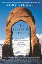 The Places In Between ebook by Rory Stewart