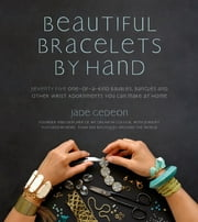 Beautiful Bracelets By Hand - Seventy Five One-of-a-Kind Baubles, Bangles and Other Wrist Adornments You Can Make At Home ebook by Jade Gedeon