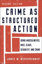 Crime as Structured Action - Doing Masculinities, Race, Class, Sexuality, and Crime ebook by James W. Messerschmidt