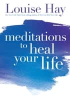 Meditations to Heal Your Life ebook by Louise Hay