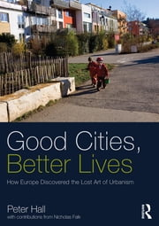 Good Cities, Better Lives - How Europe Discovered the Lost Art of Urbanism ebook by Peter Hall