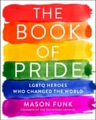 The Book of Pride - LGBTQ Heroes Who Changed the World eBook by Mason Funk