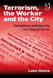 Terrorism, the Worker and the City - Simulations and Security in a Time of Terror ebook by Dr Luke Howie