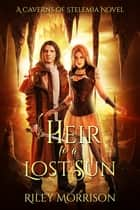 Heir to a Lost Sun - A Caverns of Stelemia Novel ebook by Riley Morrison