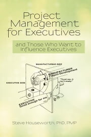 Project Management for Executives - and Those Who Want to Influence Executives ebook by Steve Houseworth, PhD, PMP