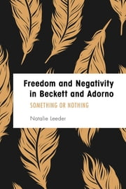 Freedom and Negativity in Beckett and Adorno - Something or Nothing ebook by Natalie Leeder