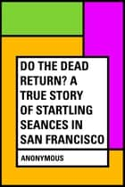 Do the Dead Return? A True Story of Startling Seances in San Francisco ebook by Anonymous