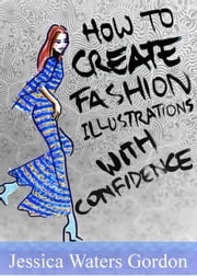 How to Create Fashon Illustrations with Confidence ebook by Jessica Gordon