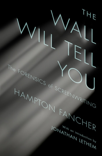 The Wall Will Tell You - The Forensics of Screenwriting ebook by Hampton Fancher