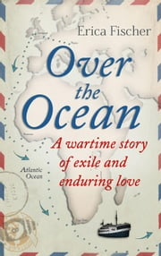 Over the Ocean - A Wartime Story of Exile and Enduring Love ebook by Erica Fischer, Andrew Brown