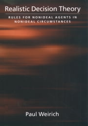 Realistic Decision Theory - Rules for Nonideal Agents in Nonideal Circumstances ebook by Paul Weirich