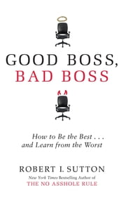 Good Boss, Bad Boss - How to Be the Best... and Learn from the Worst ebook by Robert Sutton