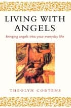 Living With Angels - Bringing angels into your everyday life ebook by Theolyn Cortens