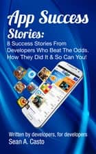 App Success Stories - 8 Success Stories from Developers Who Beat the Odds! ebook by Sean A. Casto