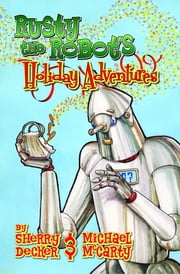 Rusty the Robot's Holiday Adventures ebook by Sherry Decker,Michael McCarty