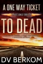 A One Way Ticket to Dead - Kate Jones Thriller ebook by D.V. Berkom