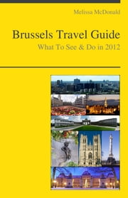 Brussels, Belgium Travel Guide - What To See & Do ebook by Melissa McDonald
