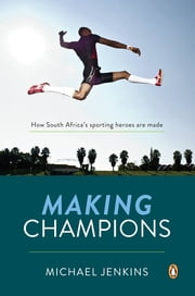 Making Champions - How South Africa's sporting heroes are made ebook by Michael Jenkins