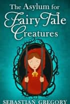 The Asylum For Fairy-Tale Creatures ebook by Sebastian Gregory