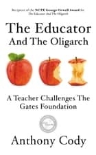 The Educator And The Oligarch - A Teacher Challenges The Gates Foundation ebook by Anthony Cody