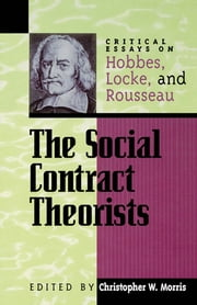 The Social Contract Theorists - Critical Essays on Hobbes, Locke, and Rousseau ebook by Christopher W. Morris