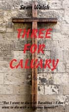 Three for Calvary ebook by Sean Walsh