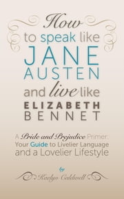 How to Speak Like Jane Austen and Live Like Elizabeth Bennet - Your Guide to Livelier Language and a Lovelier Lifestyle ebook by Kaelyn Caldwell
